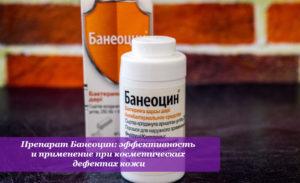 Препарат Банеоцин: эффективность и применение при косметических дефектах кожи