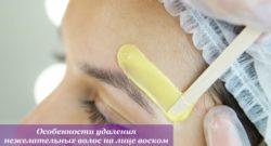Особенности удаления нежелательных волос на лице воском