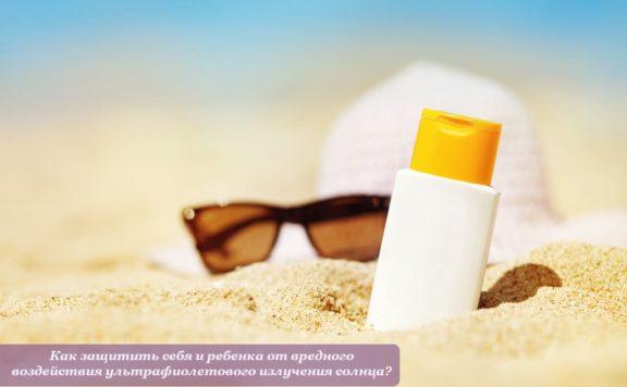 Как защитить себя и ребенка от вредного воздействия ультрафиолетового излучения солнца?